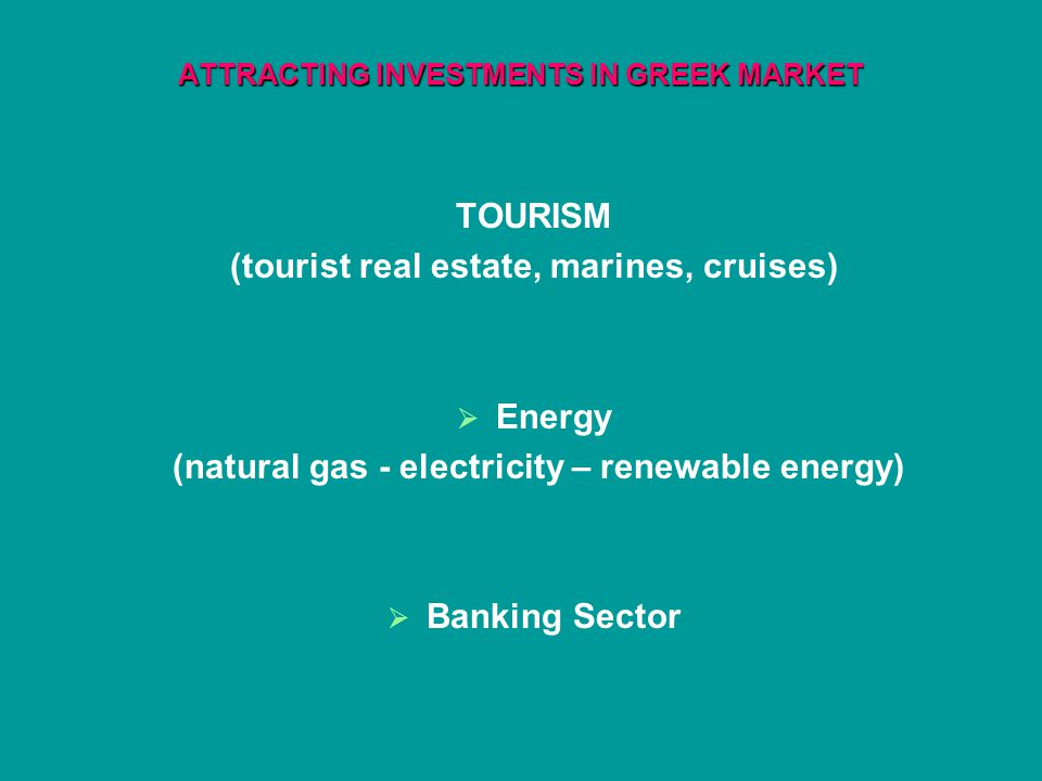 ATTRACTING INVESTMENTS IN GREEK MARKET TOURISM (tourist real estate, marines, cruises) Energy (natural gas - electricity – renewable energy) Banking Sector