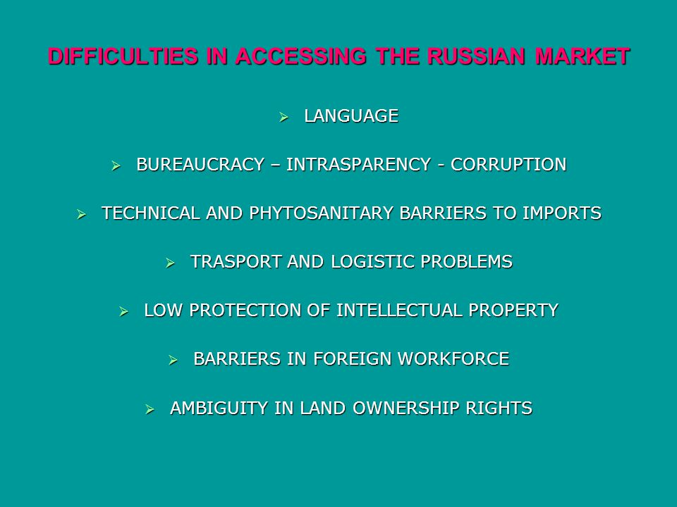 DIFFICULTIES IN ACCESSING THE RUSSIAN MARKET LANGUAGE LANGUAGE BUREAUCRACY – INTRASPARENCY - CORRUPTION BUREAUCRACY – INTRASPARENCY - CORRUPTION TECHNICAL AND PHYTOSANITARY BARRIERS TO IMPORTS TECHNICAL AND PHYTOSANITARY BARRIERS TO IMPORTS TRASPORT AND LOGISTIC PROBLEMS TRASPORT AND LOGISTIC PROBLEMS LOW PROTECTION OF INTELLECTUAL PROPERTY LOW PROTECTION OF INTELLECTUAL PROPERTY BARRIERS IN FOREIGN WORKFORCE BARRIERS IN FOREIGN WORKFORCE AMBIGUITY IN LAND OWNERSHIP RIGHTS AMBIGUITY IN LAND OWNERSHIP RIGHTS