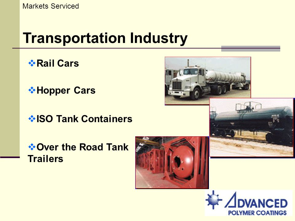 Markets Serviced Transportation Industry Rail Cars Hopper Cars ISO Tank Containers Over the Road Tank Trailers
