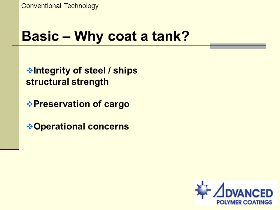 Conventional Technology Basic – Why coat a tank? Integrity of steel / ships structural strength Preservation of cargo Operational concerns
