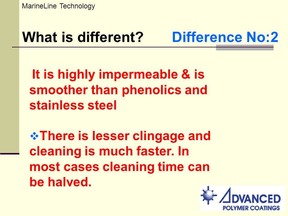 What is different? Difference No:2 It is highly impermeable & is smoother than phenolics and stainless steel There is lesser clingage and cleaning is