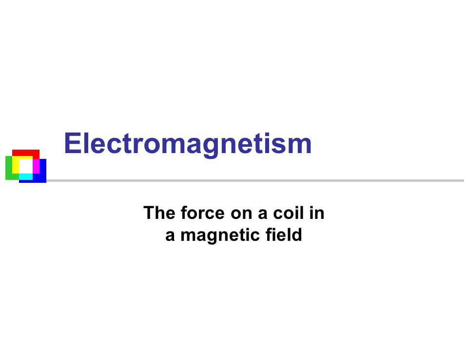 Electromagnetism The force on a coil in a magnetic field