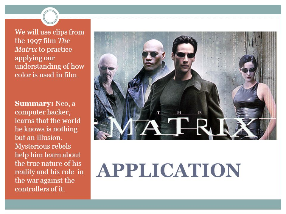 APPLICATION We will use clips from the 1997 film The Matrix to practice applying our understanding of how color is used in film. Summary: Neo, a compu