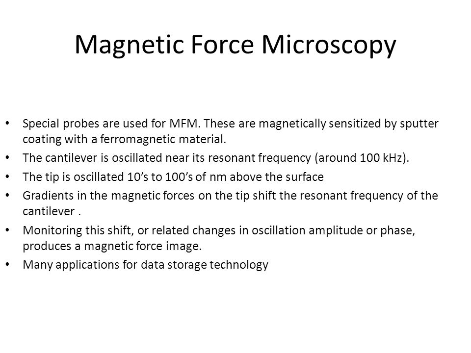 Magnetic Force Microscopy Special probes are used for MFM. These are magnetically sensitized by sputter coating with a ferromagnetic material. The can