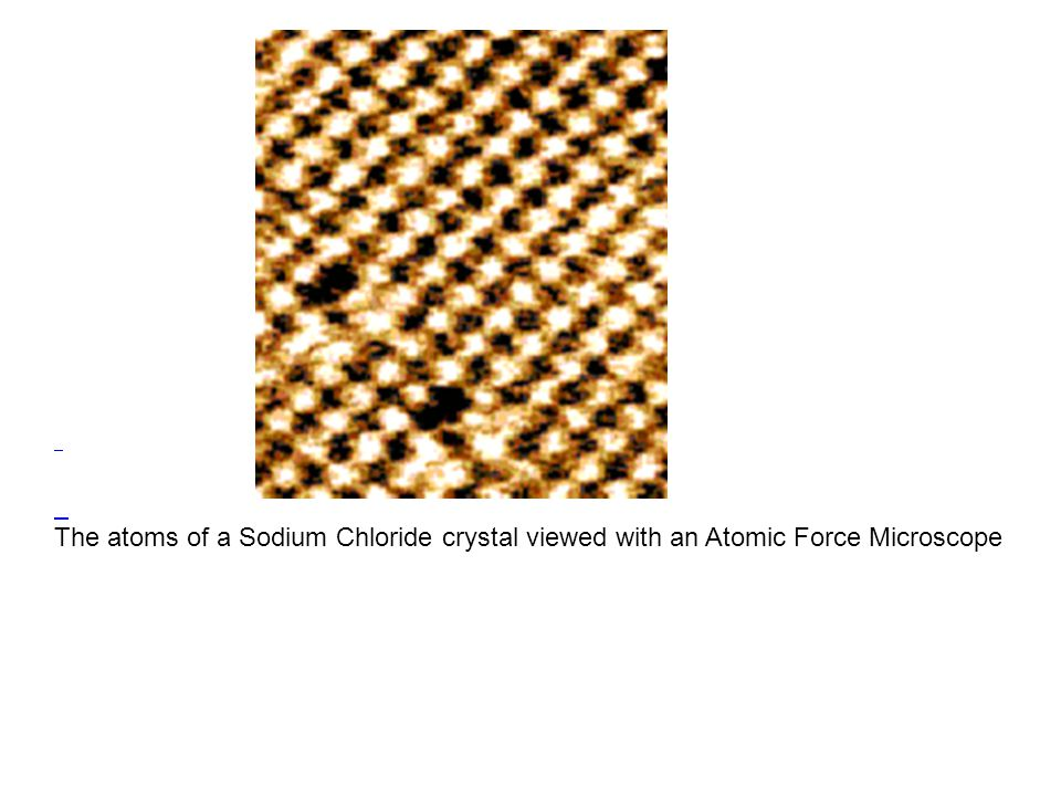 The atoms of a Sodium Chloride crystal viewed with an Atomic Force Microscope