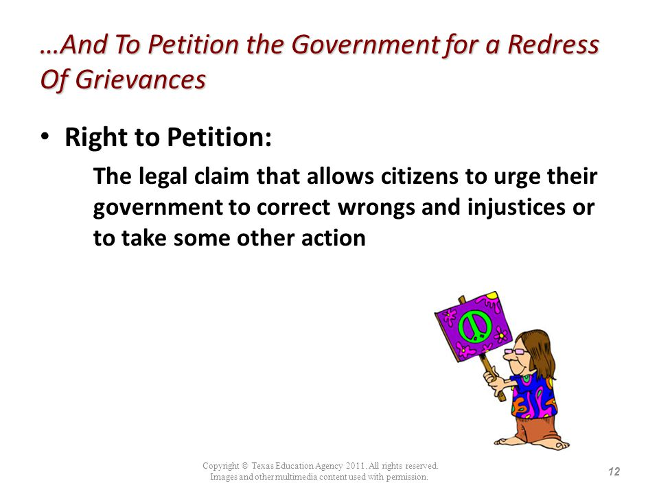 …And To Petition the Government for a Redress Of Grievances Right to Petition: The legal claim that allows citizens to urge their government to correc