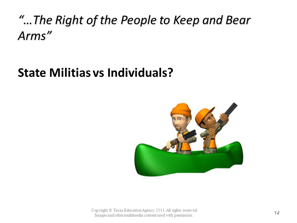 …The Right of the People to Keep and Bear Arms State Militias vs Individuals? 14 Copyright © Texas Education Agency 2011. All rights reserved. Images