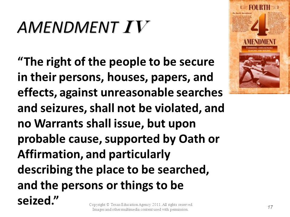AMENDMENT IV The right of the people to be secure in their persons, houses, papers, and effects, against unreasonable searches and seizures, shall not