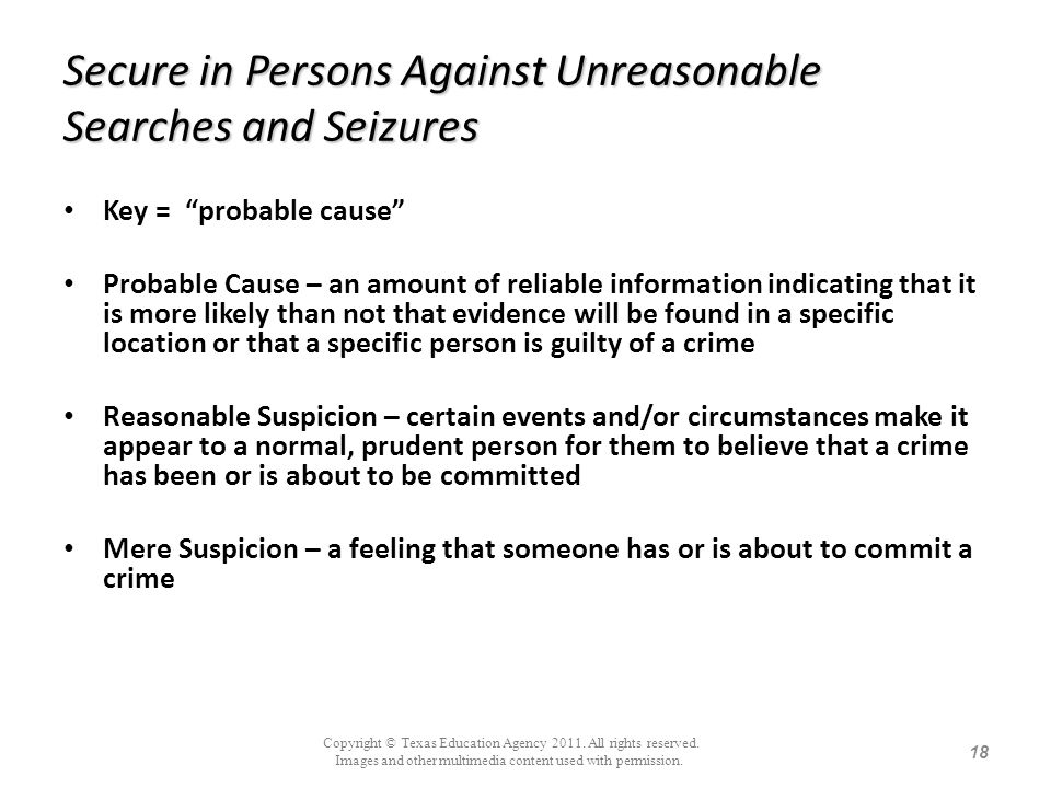 Secure in Persons Against Unreasonable Searches and Seizures Key = probable cause Probable Cause – an amount of reliable information indicating that i