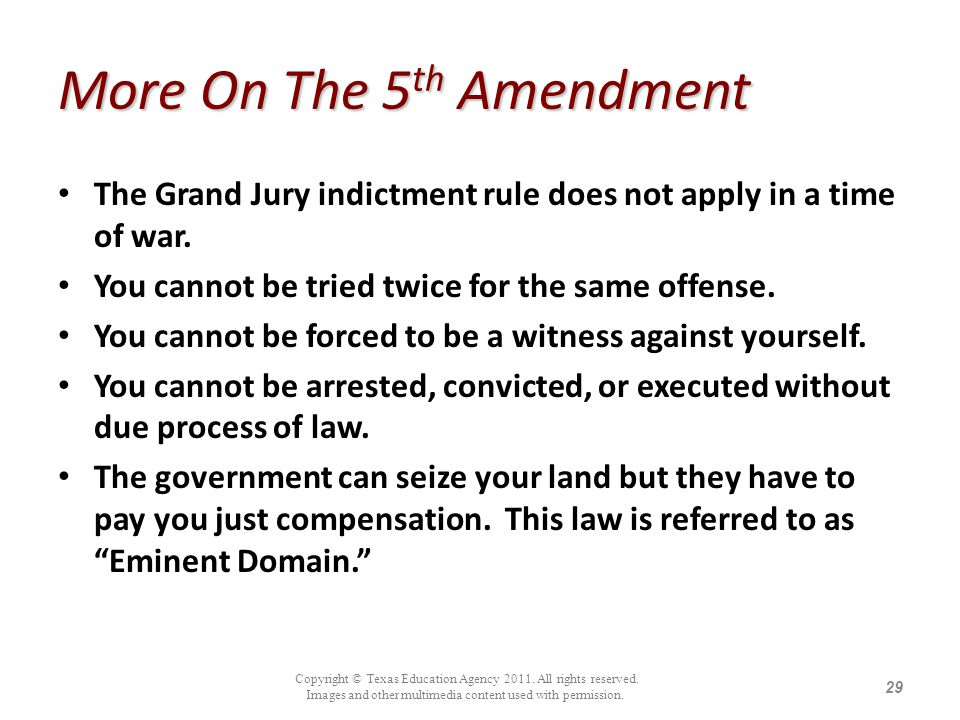 More On The 5 th Amendment The Grand Jury indictment rule does not apply in a time of war. You cannot be tried twice for the same offense. You cannot