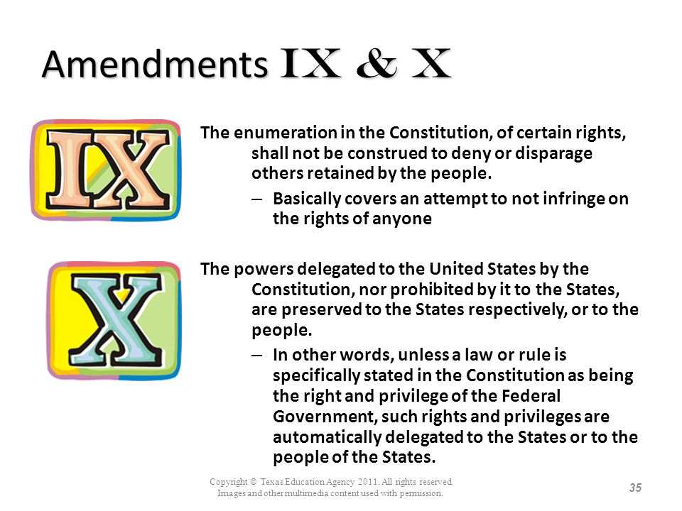 Amendments Ix & X The enumeration in the Constitution, of certain rights, shall not be construed to deny or disparage others retained by the people. –