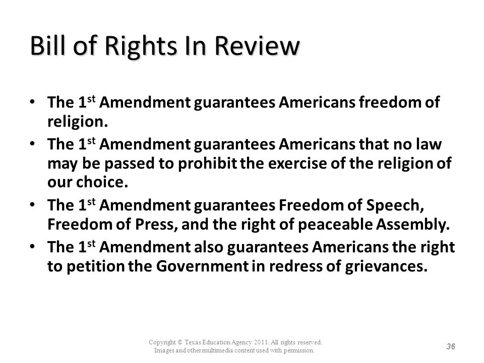 Bill of Rights In Review The 1 st Amendment guarantees Americans freedom of religion. The 1 st Amendment guarantees Americans that no law may be passe