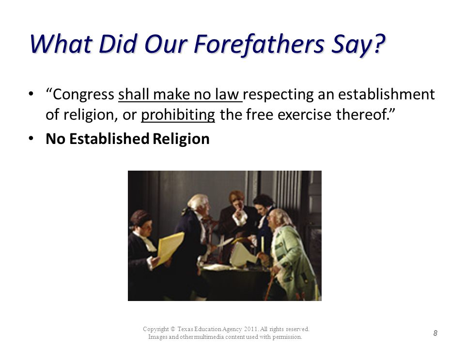 What Did Our Forefathers Say? Congress shall make no law respecting an establishment of religion, or prohibiting the free exercise thereof. No Establi