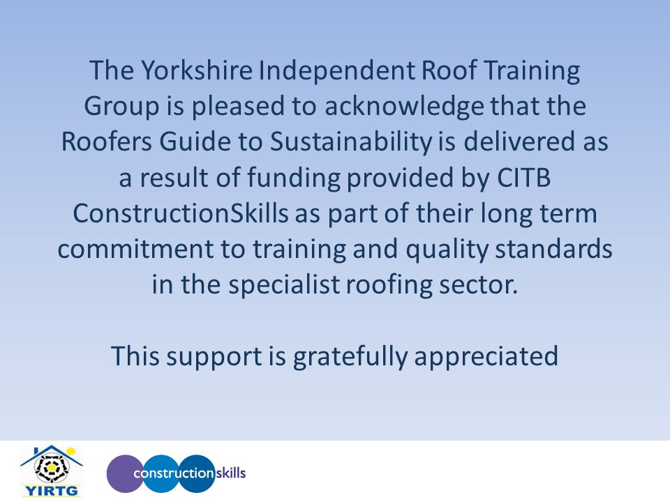 The Yorkshire Independent Roof Training Group is pleased to acknowledge that the Roofers Guide to Sustainability is delivered as a result of funding provided by CITB ConstructionSkills as part of their long term commitment to training and quality standards in the specialist roofing sector.