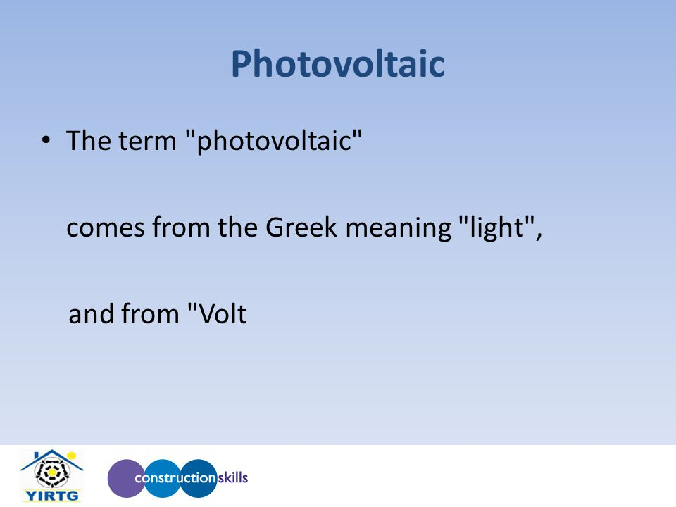 Photovoltaic The term photovoltaic comes from the Greek meaning light , and from Volt