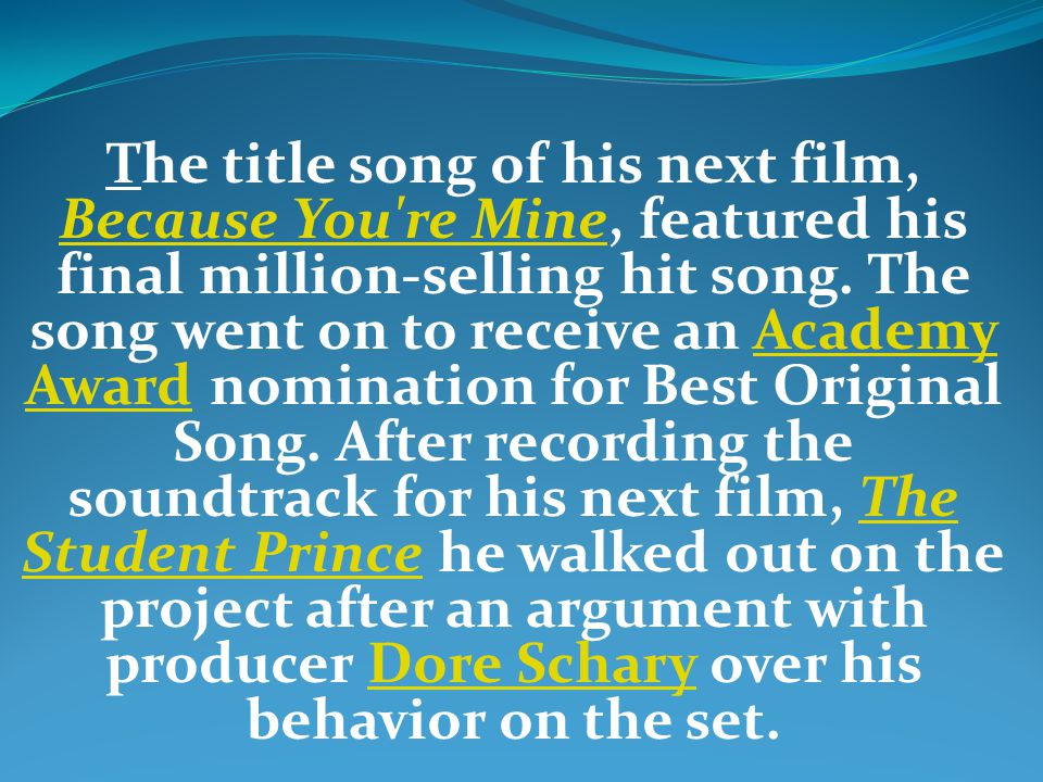 The title song of his next film, Because You re Mine, featured his final million-selling hit song.