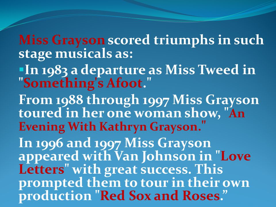 Miss Grayson scored triumphs in such stage musicals as: In 1983 a departure as Miss Tweed in Something s Afoot. From 1988 through 1997 Miss Grayson toured in her one woman show, An Evening With Kathryn Grayson.