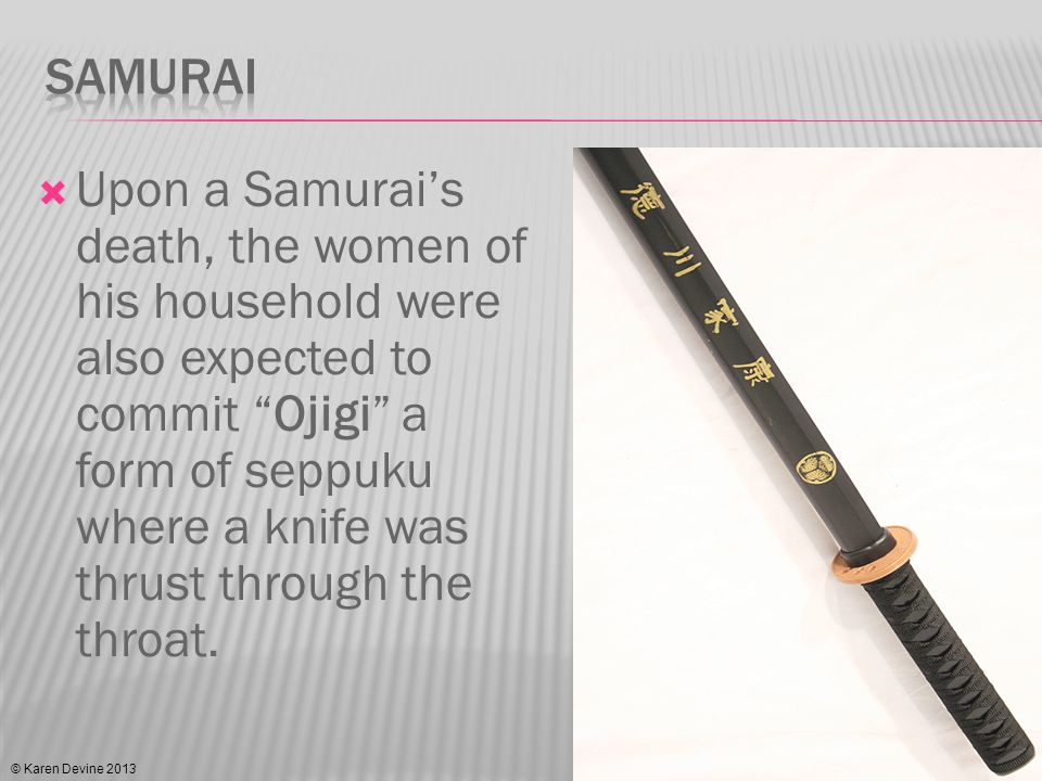 Upon a Samurais death, the women of his household were also expected to commit Ojigi a form of seppuku where a knife was thrust through the throat. ©