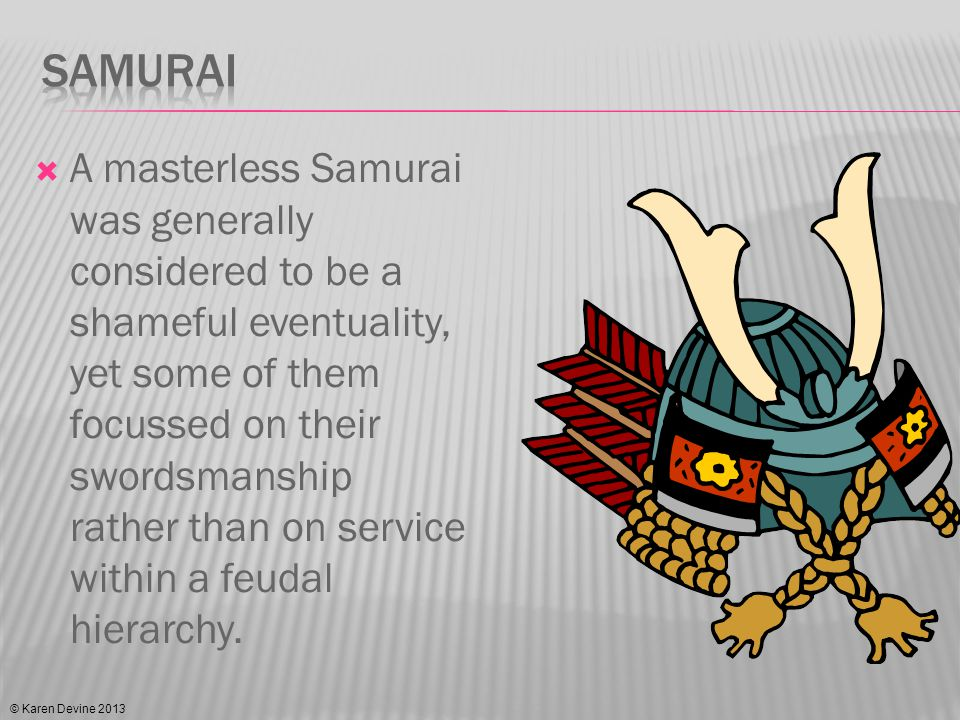 The Ronin were an anathema in a feudal system as they were largely uncontrollable as they owed no duty to a master.