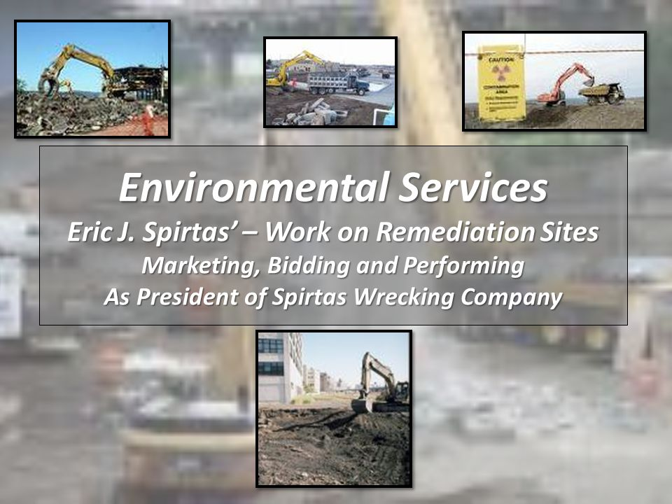 Environmental Services Eric J. Spirtas – Work on Remediation Sites Marketing, Bidding and Performing As President of Spirtas Wrecking Company