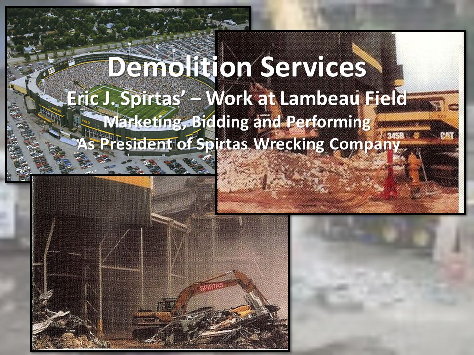 Demolition Services Eric J. Spirtas – Work at Lambeau Field Marketing, Bidding and Performing As President of Spirtas Wrecking Company
