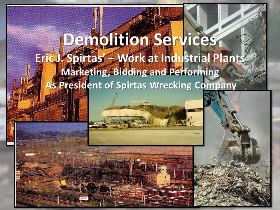 Demolition Services Eric J. Spirtas – Work at Industrial Plants Marketing, Bidding and Performing As President of Spirtas Wrecking Company