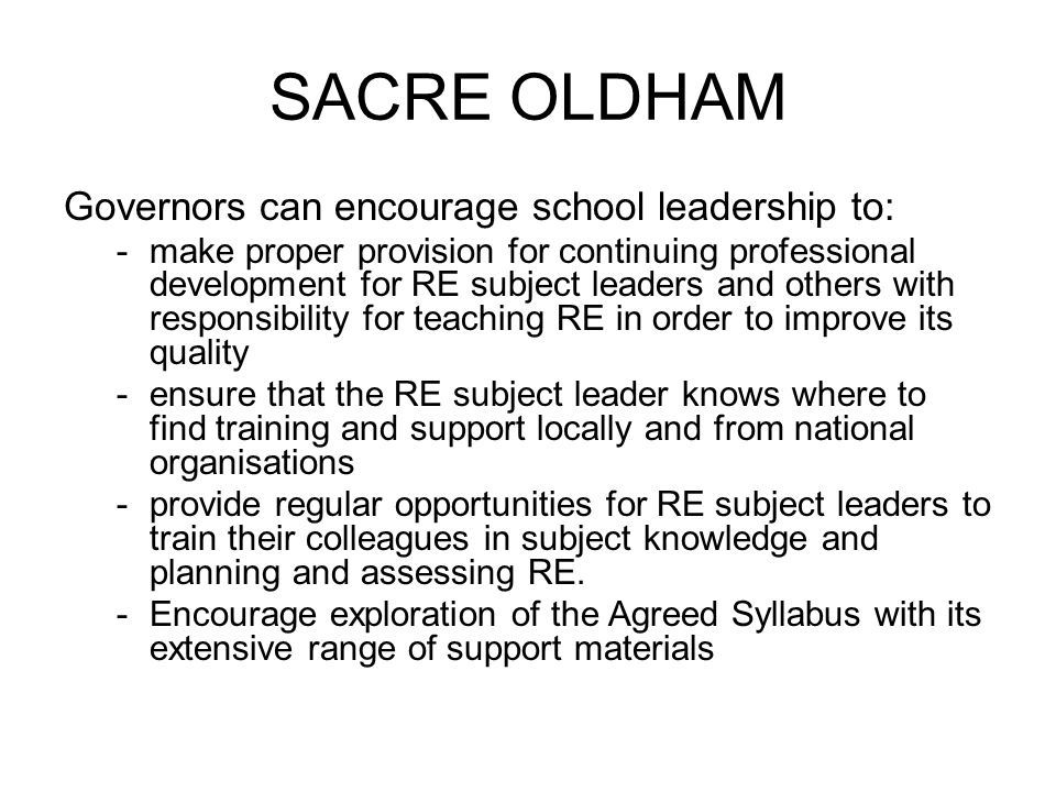 SACRE OLDHAM Governors can encourage school leadership to: - make proper provision for continuing professional development for RE subject leaders and