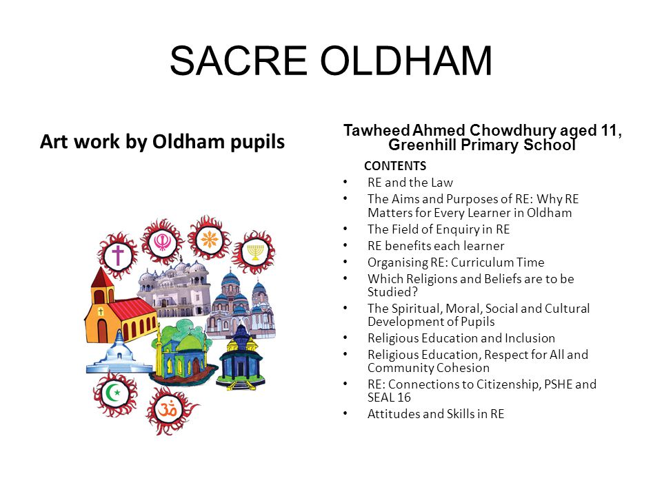 SACRE OLDHAM Art work by Oldham pupils Tawheed Ahmed Chowdhury aged 11, Greenhill Primary School CONTENTS RE and the Law The Aims and Purposes of RE: