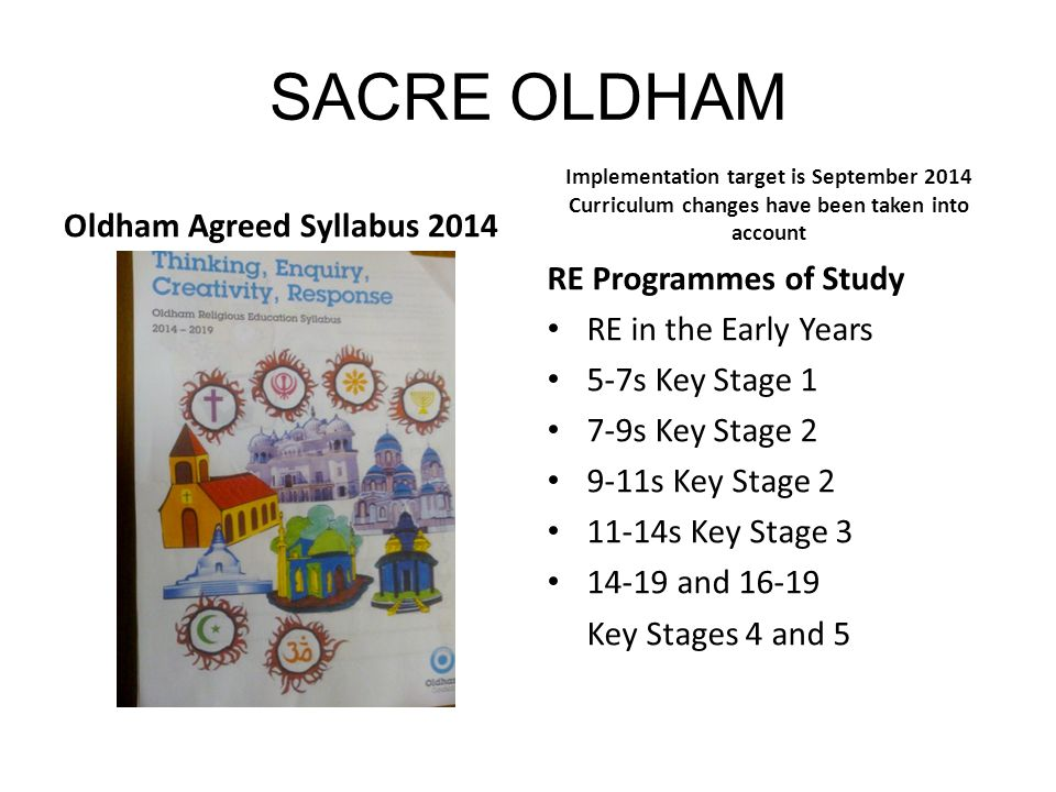 SACRE OLDHAM Oldham Agreed Syllabus 2014 Implementation target is September 2014 Curriculum changes have been taken into account RE Programmes of Stud
