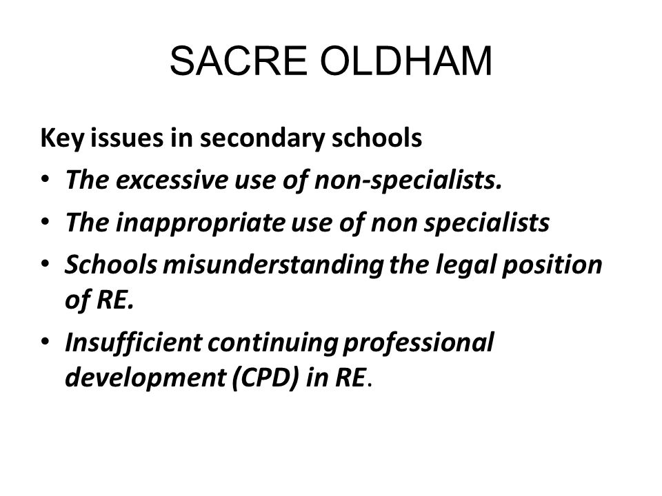 SACRE OLDHAM Key issues in secondary schools The excessive use of non-specialists. The inappropriate use of non specialists Schools misunderstanding t