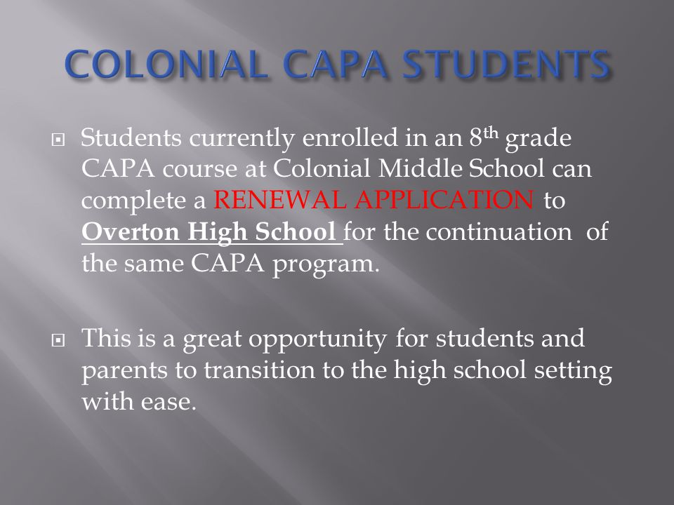 Students currently enrolled in an 8 th grade CAPA course at Colonial Middle School can complete a RENEWAL APPLICATION to Overton High School for the continuation of the same CAPA program.