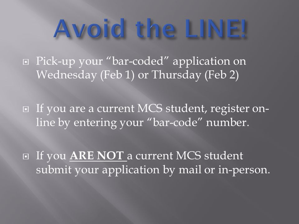 Pick-up your bar-coded application on Wednesday (Feb 1) or Thursday (Feb 2) If you are a current MCS student, register on- line by entering your bar-code number.