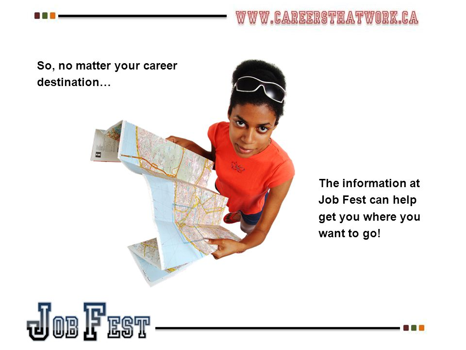 So, no matter your career destination… The information at Job Fest can help get you where you want to go!