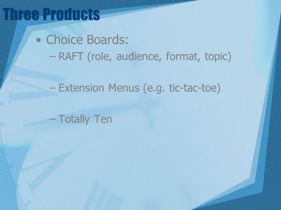 Three Products Choice Boards: –RAFT (role, audience, format, topic) –Extension Menus (e.g. tic-tac-toe) –Totally Ten