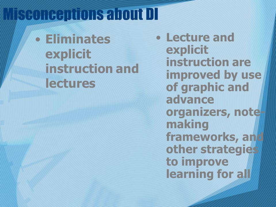 Misconceptions about DI Eliminates explicit instruction and lectures Lecture and explicit instruction are improved by use of graphic and advance organ