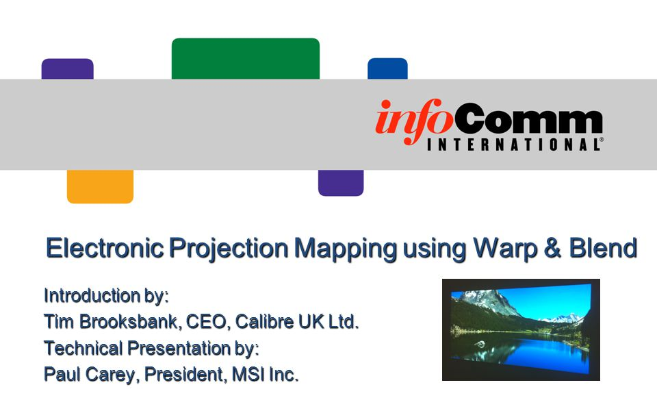 Electronic Projection Mapping using Warp & Blend Introduction by: Tim Brooksbank, CEO, Calibre UK Ltd. Technical Presentation by: Paul Carey, Presiden