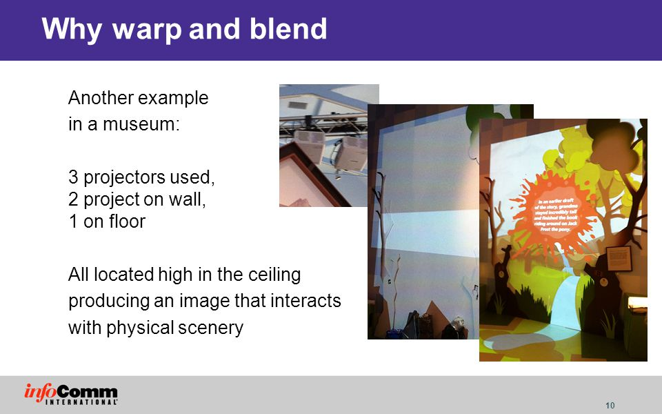 10 Why warp and blend Another example in a museum: 3 projectors used, 2 project on wall, 1 on floor All located high in the ceiling producing an image