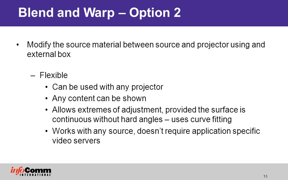 15 Blend and Warp – Option 2 Modify the source material between source and projector using and external box –Flexible Can be used with any projector A