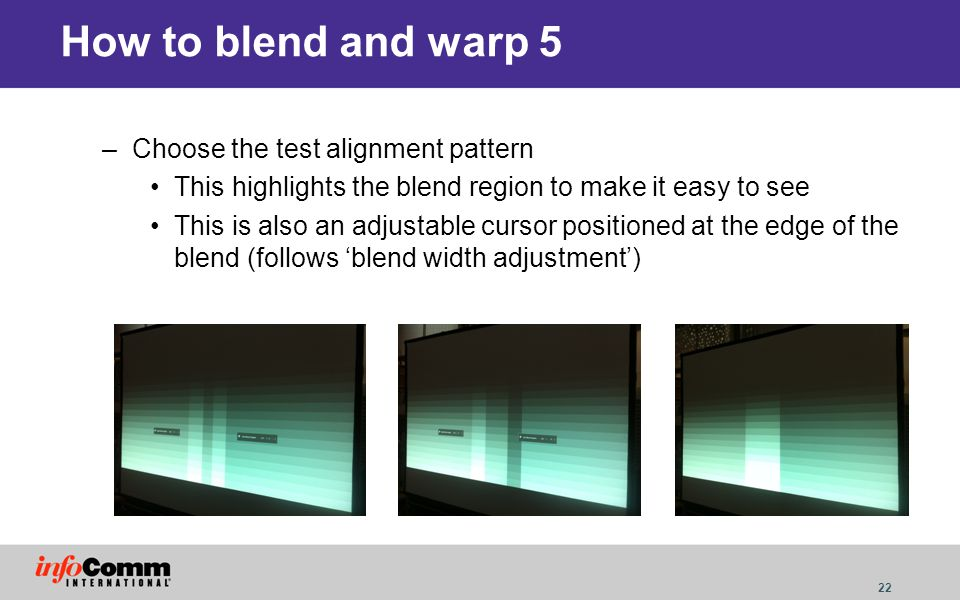 22 How to blend and warp 5 –Choose the test alignment pattern This highlights the blend region to make it easy to see This is also an adjustable curso
