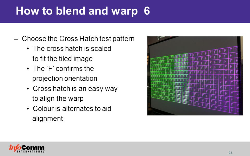 23 How to blend and warp 6 –Choose the Cross Hatch test pattern The cross hatch is scaled to fit the tiled image The F confirms the projection orienta