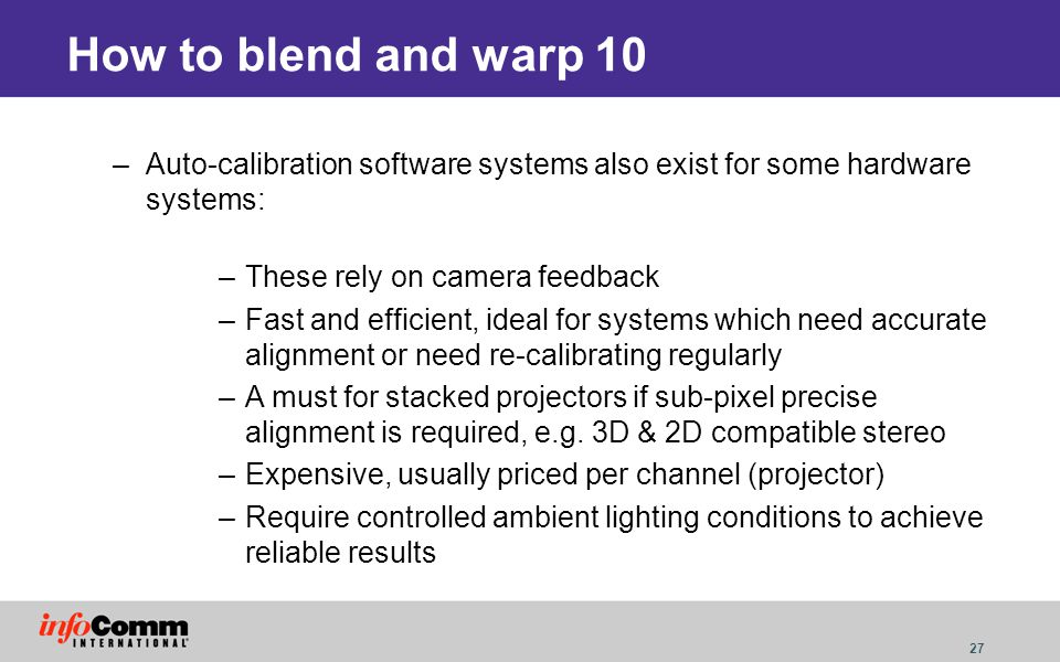 27 How to blend and warp 10 –Auto-calibration software systems also exist for some hardware systems: –These rely on camera feedback –Fast and efficien