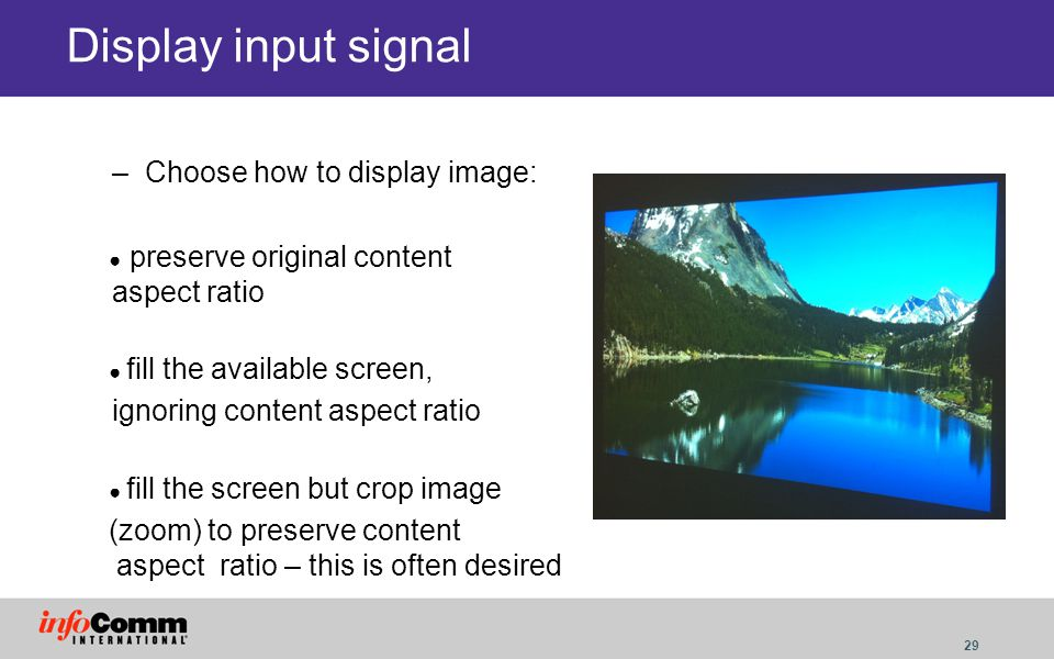 29 Display input signal –Choose how to display image: preserve original content aspect ratio fill the available screen, ignoring content aspect ratio