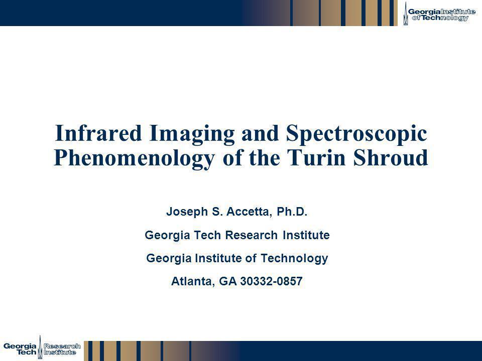 GTRI_B-1 Infrared Imaging and Spectroscopic Phenomenology of the Turin Shroud Joseph S. Accetta, Ph.D. Georgia Tech Research Institute Georgia Institu