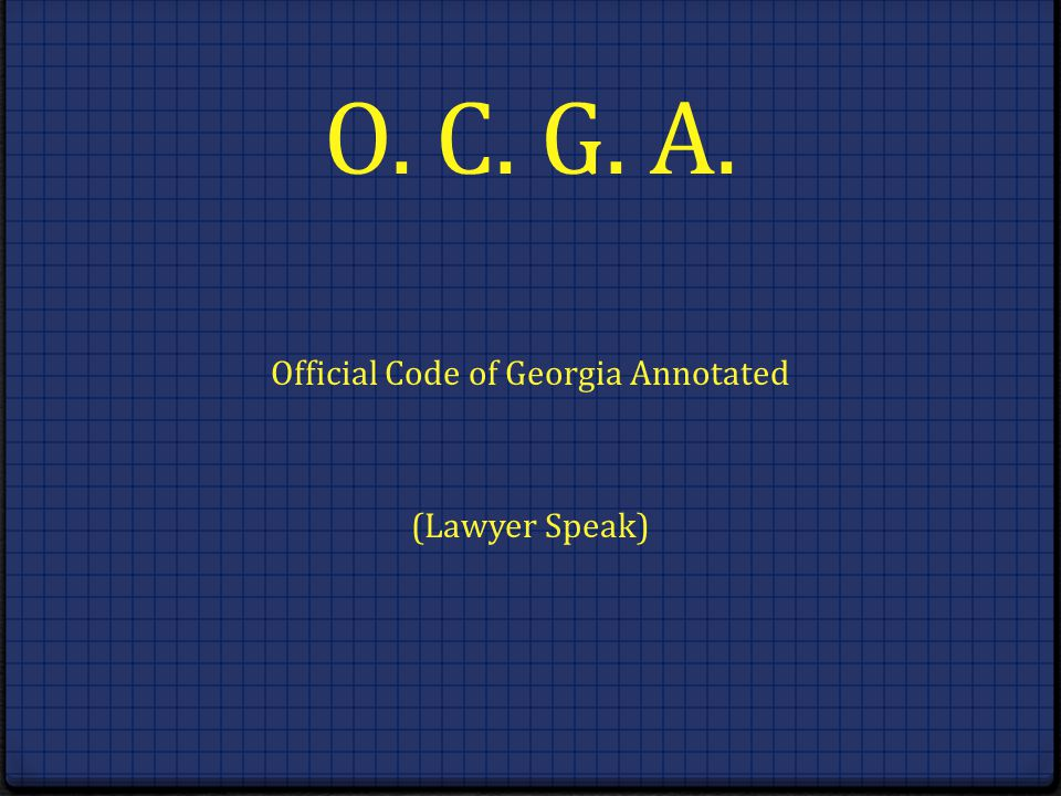 O. C. G. A. Official Code of Georgia Annotated (Lawyer Speak)