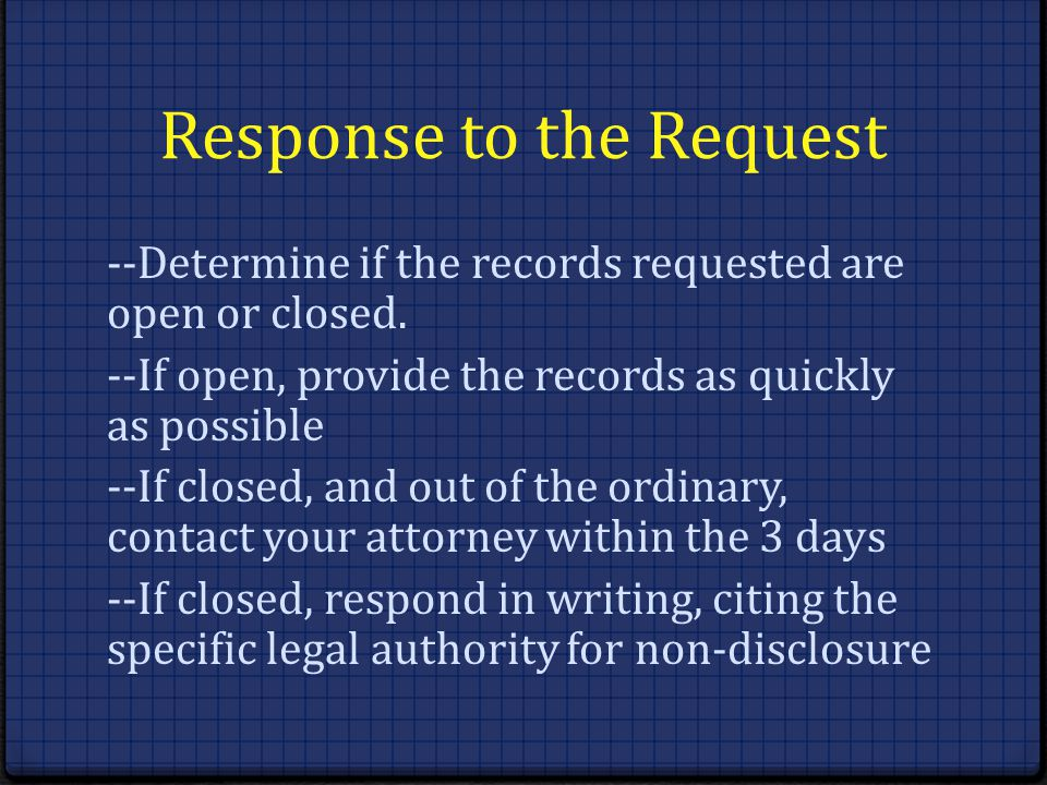 Response to the Request --Determine if the records requested are open or closed. --If open, provide the records as quickly as possible --If closed, an