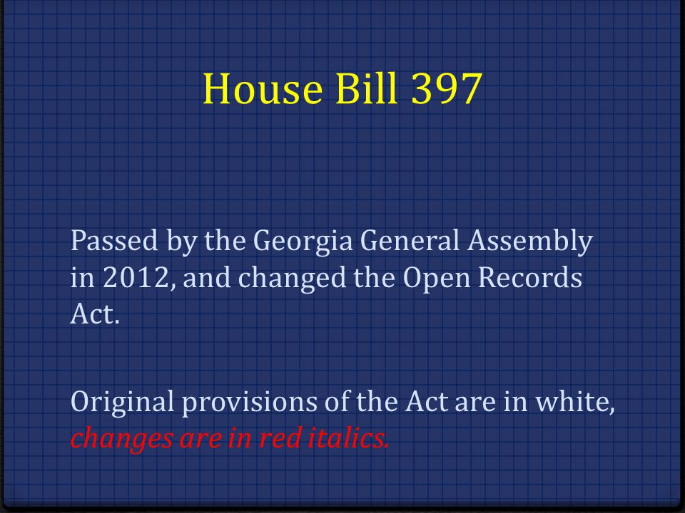 House Bill 397 Passed by the Georgia General Assembly in 2012, and changed the Open Records Act. Original provisions of the Act are in white, changes