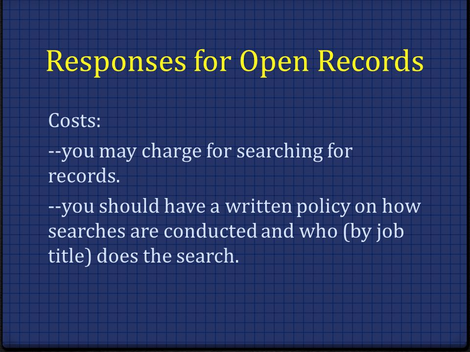 Responses for Open Records Costs: --you may charge for searching for records. --you should have a written policy on how searches are conducted and who