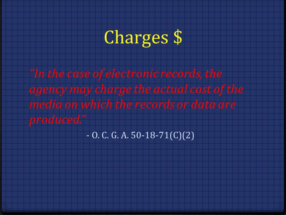 Charges $ In the case of electronic records, the agency may charge the actual cost of the media on which the records or data are produced. - O. C. G.
