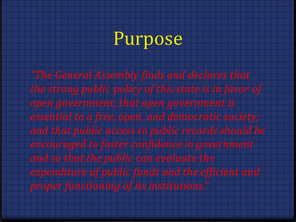 Purpose The General Assembly finds and declares that the strong public policy of this state is in favor of open government; that open government is es