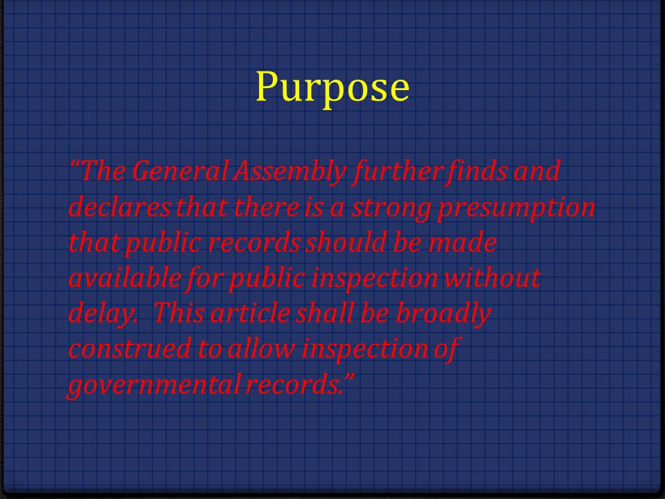 Purpose The General Assembly further finds and declares that there is a strong presumption that public records should be made available for public ins